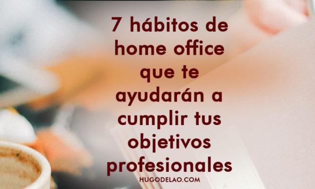 7 hábitos de home office que te ayudarán a cumplir objetivos profesionales